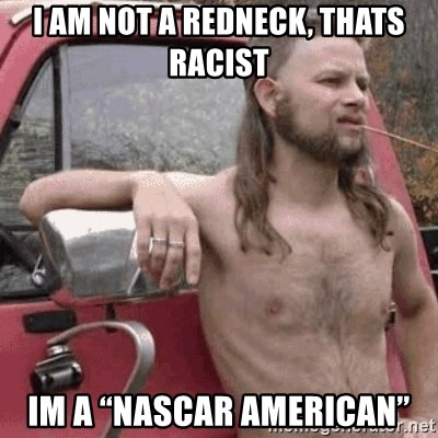 "Almost Politically Correct Redneck - I am not a redneck, thats racist Im a ""NASCAR American"""