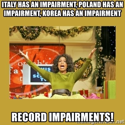 Oprah You get a - Italy has an Impairment, Poland has an Impairment, Korea has an Impairment RECORD IMPAIRMENTS!