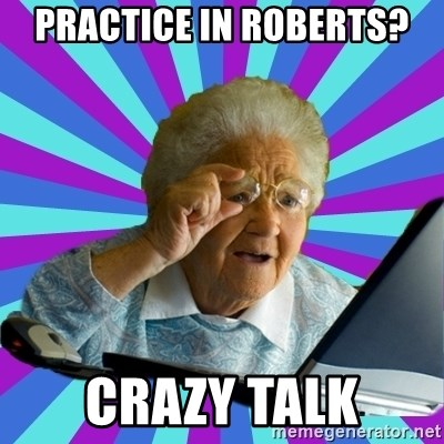 old lady - Practice in Roberts? Crazy talk