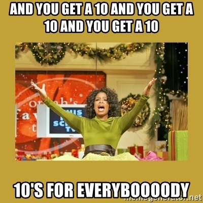 Oprah You get a - And you get a 10 and you get a 10 and you get a 10 10's for EVERYBOOOODY