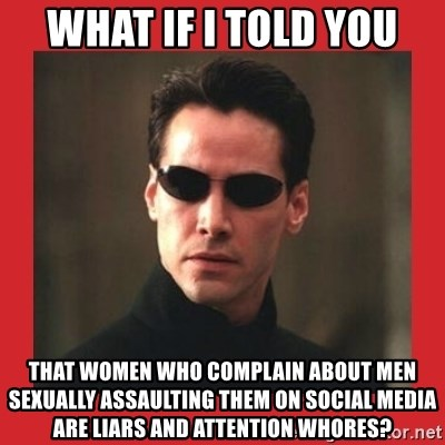 Neo Matrix - What if I told you that women who complain about men sexually assaulting them on social media are liars and attention whores?