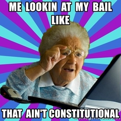 old lady - me  lookin  at  my  bail  like that  ain't constitutional