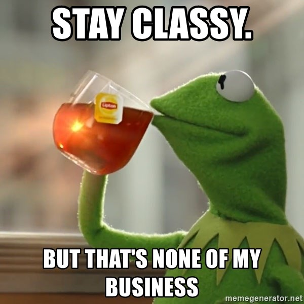 Kermit The Frog Drinking Tea - Stay classy.  But That's None of My Business