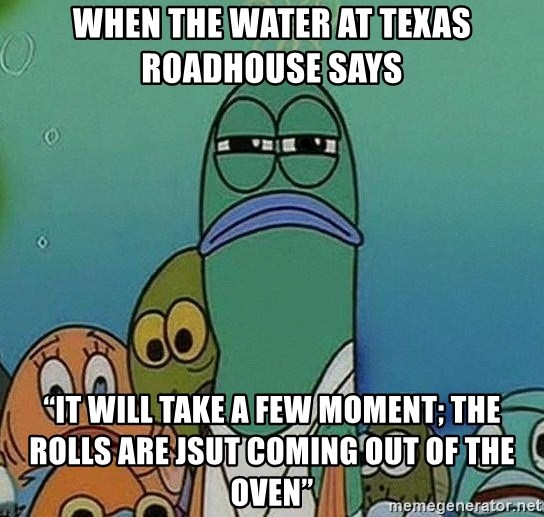 "Serious Fish Spongebob - When the water at Texas Roadhouse says  ""It will take a few moment; the rolls are jsut coming out of the oven"""