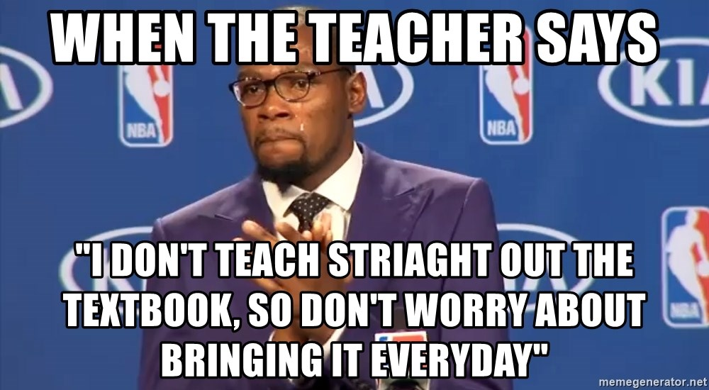 """KD you the real mvp f - When the teacher says """"I don't teach striaght out the textbook, so don't worry about bringing it everyday"""""""