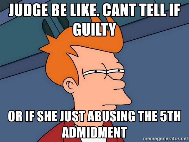 Futurama Fry - judge be like. cant tell if guilty  or if she just abusing the 5th admidment