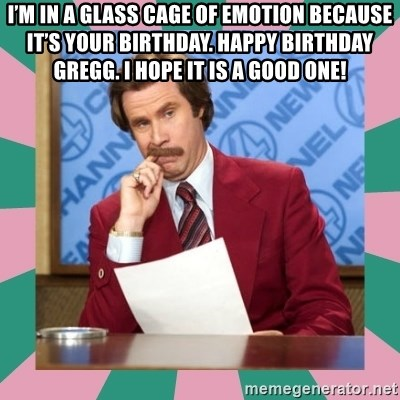 anchorman - I'm in a glass cage of emotion because it's your birthday. Happy birthday gregg. I hope it is a good one!