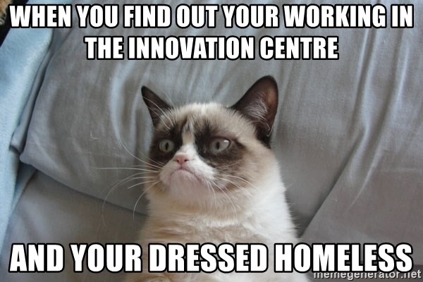 Grumpy cat good - When you find out your working in the Innovation Centre AND YOUR DRESSED HOMELESS