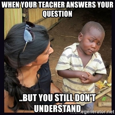Skeptical third-world kid - When your teacher answers your question  ..but you still don't understand