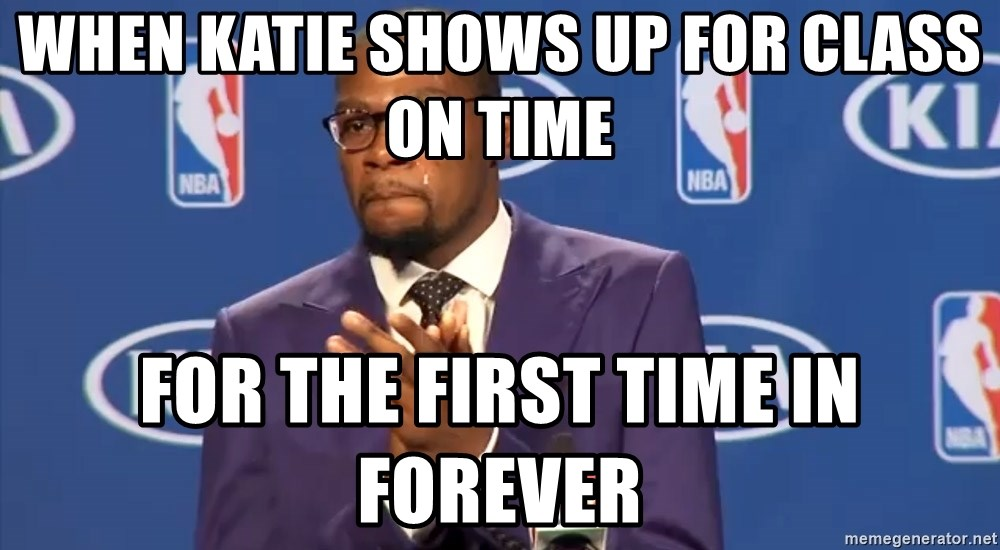 KD you the real mvp f - when katie shows up for class on time for the first time in forever