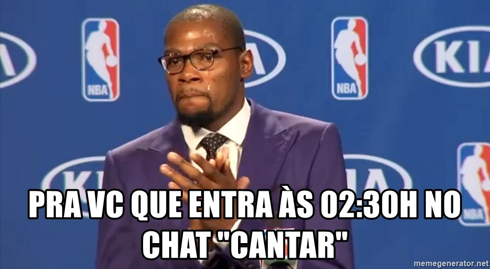 """KD you the real mvp f - pra vc que entra às 02:30h no chat """"cantar"""""""