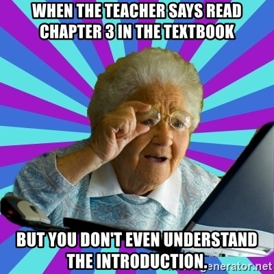 old lady - when the teacher says read chapter 3 in the textbook but you don't even understand the introduction.