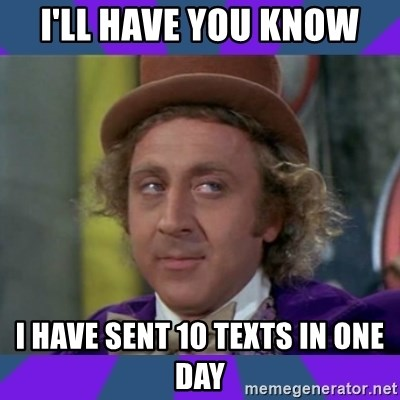 Sarcastic Wonka - i'll have you know i have sent 10 texts in one day