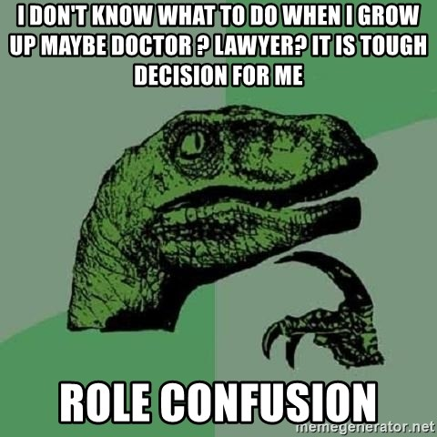 Philosoraptor - i don't know what to do when i grow up maybe doctor ? lawyer? it is tough decision for me  Role confusion