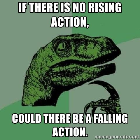 Philosoraptor - If there is no rising action, could there be a falling action.