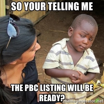 Skeptical 3rd World Kid - SO YOUR TELLING ME THE PBC LISTING WILL BE READY?