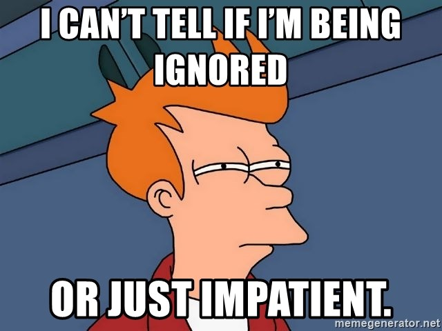 Futurama Fry - I can't tell if I'm being ignored  Or just impatient.
