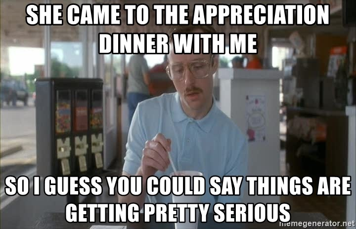 so i guess you could say things are getting pretty serious - She came to the appreciation dinner with me So I guess you could say things are getting pretty serious