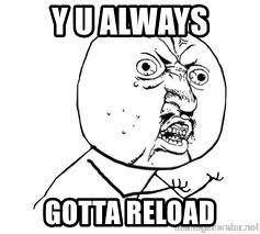 Y U SO - Y U ALWAYS GOTTA RELOAD