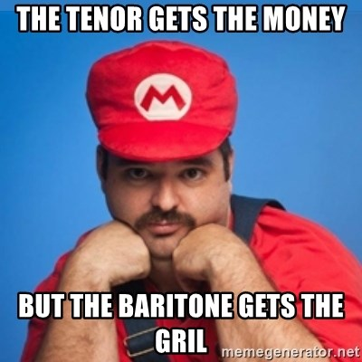 SUPERSEXYMARIO - The Tenor gets the money BUT THE BARITONE GETS THE GRIL
