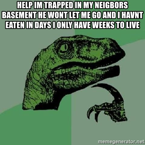 Philosoraptor - help im trapped in my neigbors basement he wont let me go and i havnt eaten in days i only have weeks to live