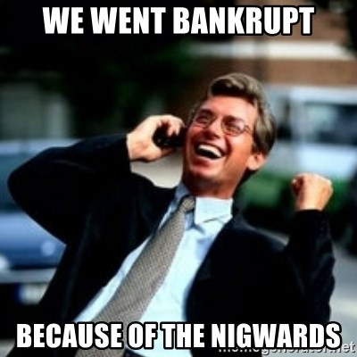 HaHa! Business! Guy! - we went bankrupt because of the nigwards
