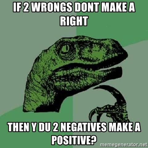 Philosoraptor - if 2 wrongs dont make a right then y du 2 negatives make a positive?