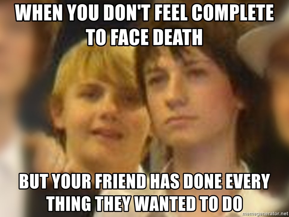 Thoughtful Child - When you don't feel complete to face death  But your friend has done every thing they wanted to do