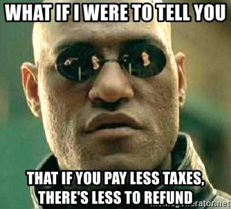 What if I told you / Matrix Morpheus - What If I Were to Tell You That if You Pay Less Taxes, There's Less to Refund