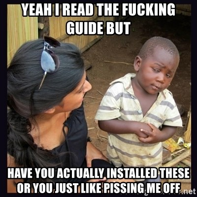 Skeptical third-world kid - Yeah I read the fucking guide but Have you actually installed these or you just like pissing me off