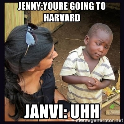 Skeptical third-world kid - jenny:youre going to harvard janvi: UHH