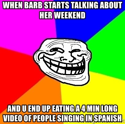 Trollface - When barb starts talking about her weekend  And u end up eating a 4 min long video of people singing in spanish