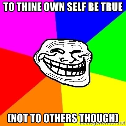 Trollface - TO THINE OWN SELF BE TRUE (not to others though)