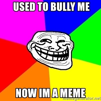 Trollface - used to bully me  now im a meme