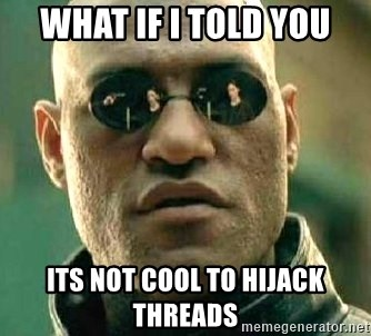 What if I told you / Matrix Morpheus - What if I told you its not cool to hijack threads