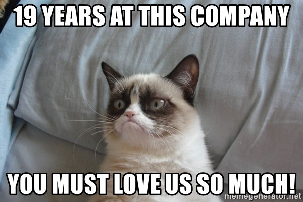 Grumpy cat good - 19 years at this company You must love us so much!