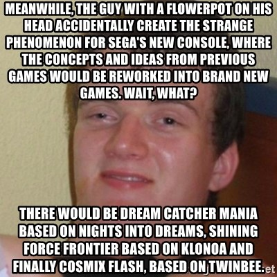 Stoner Stanley - Meanwhile, the guy with a flowerpot on his head accidentally create the strange phenomenon for Sega's new console, where the Concepts and ideas from previous games would be reworked into brand new games. Wait, what? There would be Dream Catcher Mania based on NiGHTS into Dreams, Shining Force Frontier based on Klonoa and finally Cosmix Flash, based on Twinbee.