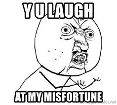 Y U SO - y u laugh at my misfortune