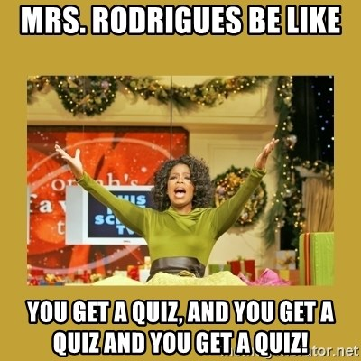 Oprah You get a - Mrs. Rodrigues be like  You get a quiz, and you get a quiz and you get a quiz!