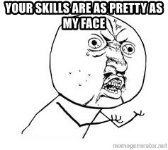 Y U SO - YOUR SKILLS ARE AS PRETTY AS MY FACE