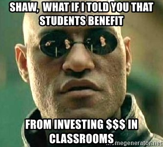 What if I told you / Matrix Morpheus - SHAW,  what if I told you that students benefit from investing $$$ in classrooms