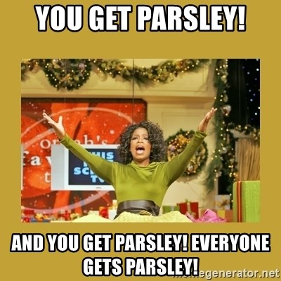 Oprah You get a - you get parsley! and you get parsley! Everyone gets parsley!