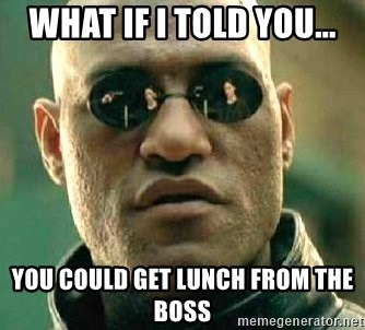 What if I told you / Matrix Morpheus - what if I told you... you could get lunch from the boss