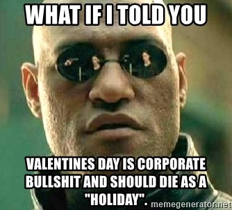 """What if I told you / Matrix Morpheus - what if I told you valentines day is corporate bullshit and should die as a """"holiday""""."""