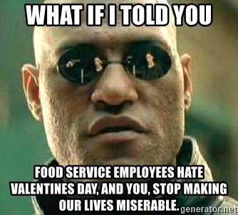 What if I told you / Matrix Morpheus - what if I told you food service employees hate valentines day, and you, stop making our lives miserable.