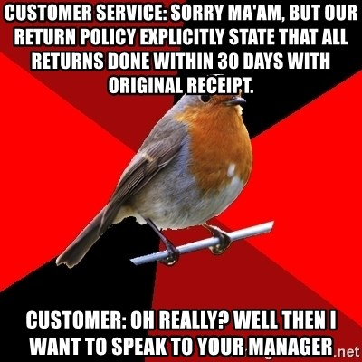 Retail Robin - customer service: sorry ma'am, but our return policy explicitly state that all returns done within 30 days with original receipt. customer: oh really? well then i want to speak to your manager