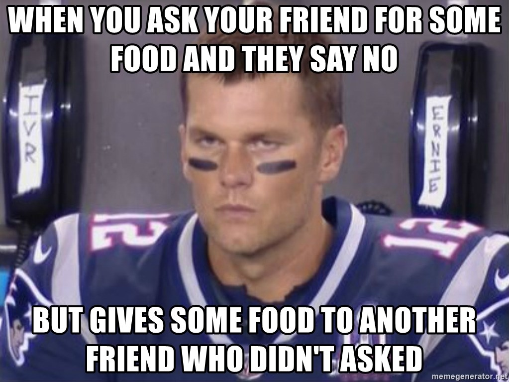 Tom Brady Frustated Face - When you ask your friend for some food and they say no But gives some food to another friend who didn't asked