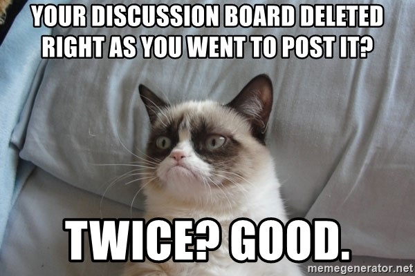 Grumpy cat good - your discussion board deleted right as you went to post it? Twice? good.