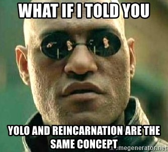 What if I told you / Matrix Morpheus - What If i told you yolo and reincarnation are the same concept