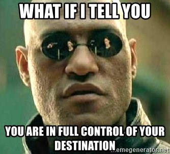 What if I told you / Matrix Morpheus - What if I tell you You are in full control of your destination